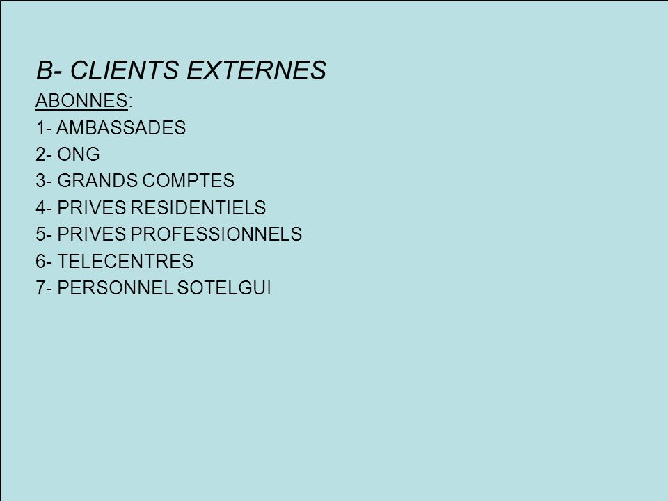 B- CLIENTS EXTERNES ABONNES: 1- AMBASSADES 2- ONG 3- GRANDS COMPTES 4- PRIVES RESIDENTIELS 5- PRIVES PROFESSIONNELS 6- TELECENTRES 7- PERSONNEL SOTELG