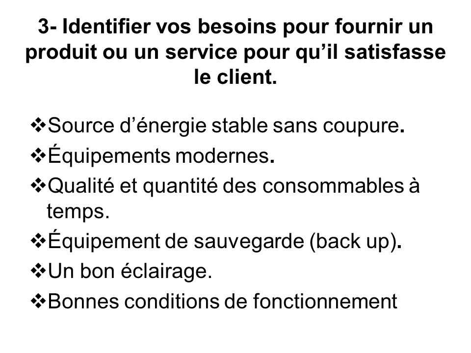 3- Identifier vos besoins pour fournir un produit ou un service pour quil satisfasse le client. Source dénergie stable sans coupure. Équipements moder