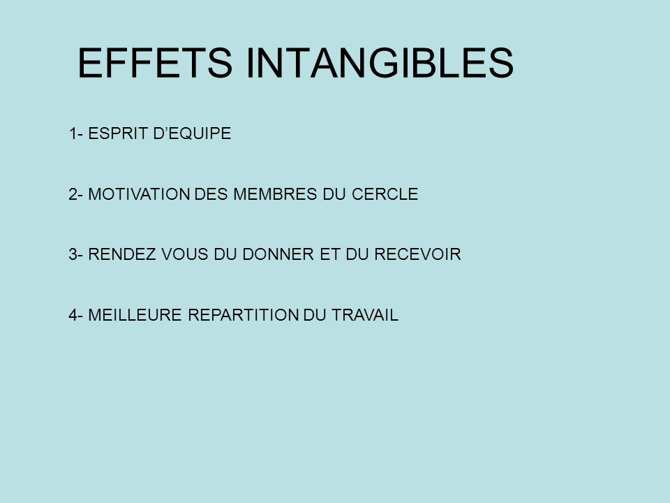 EFFETS INTANGIBLES 1- ESPRIT DEQUIPE 2- MOTIVATION DES MEMBRES DU CERCLE 3- RENDEZ VOUS DU DONNER ET DU RECEVOIR 4- MEILLEURE REPARTITION DU TRAVAIL