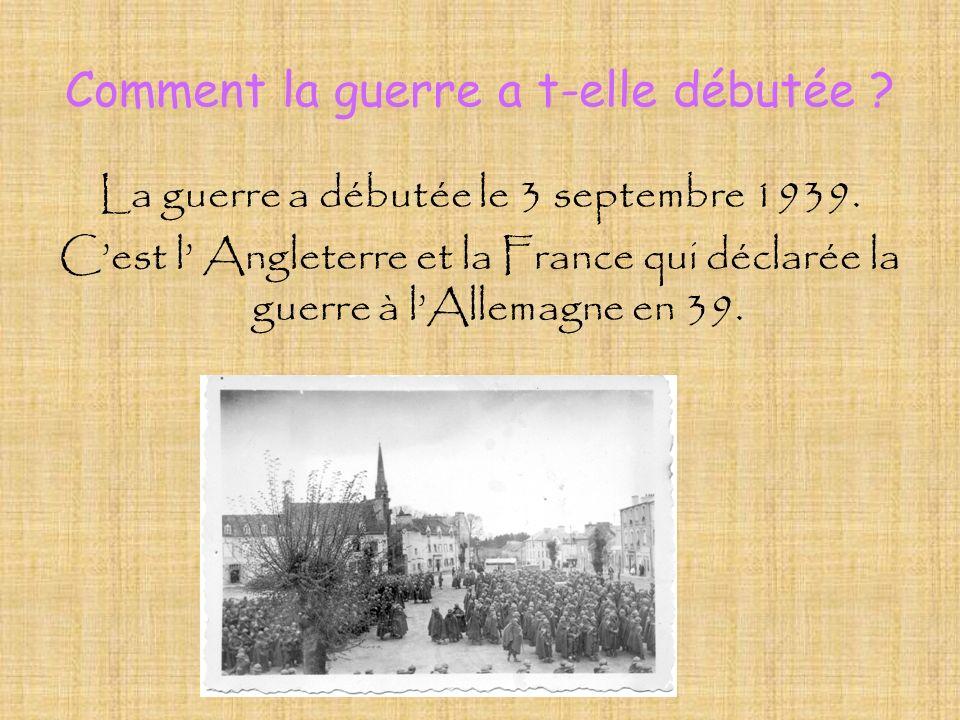 Comment la guerre a t-elle débutée ? La guerre a débutée le 3 septembre 1939. Cest l Angleterre et la France qui déclarée la guerre à lAllemagne en 39