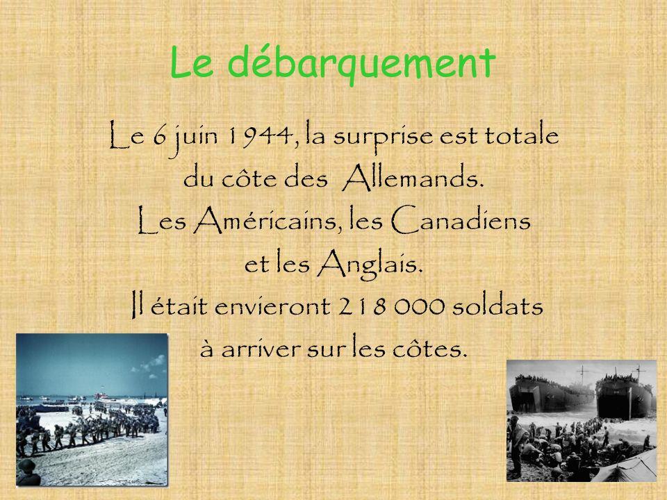 Le débarquement Le 6 juin 1944, la surprise est totale du côte des Allemands. Les Américains, les Canadiens et les Anglais. Il était envieront 218 000