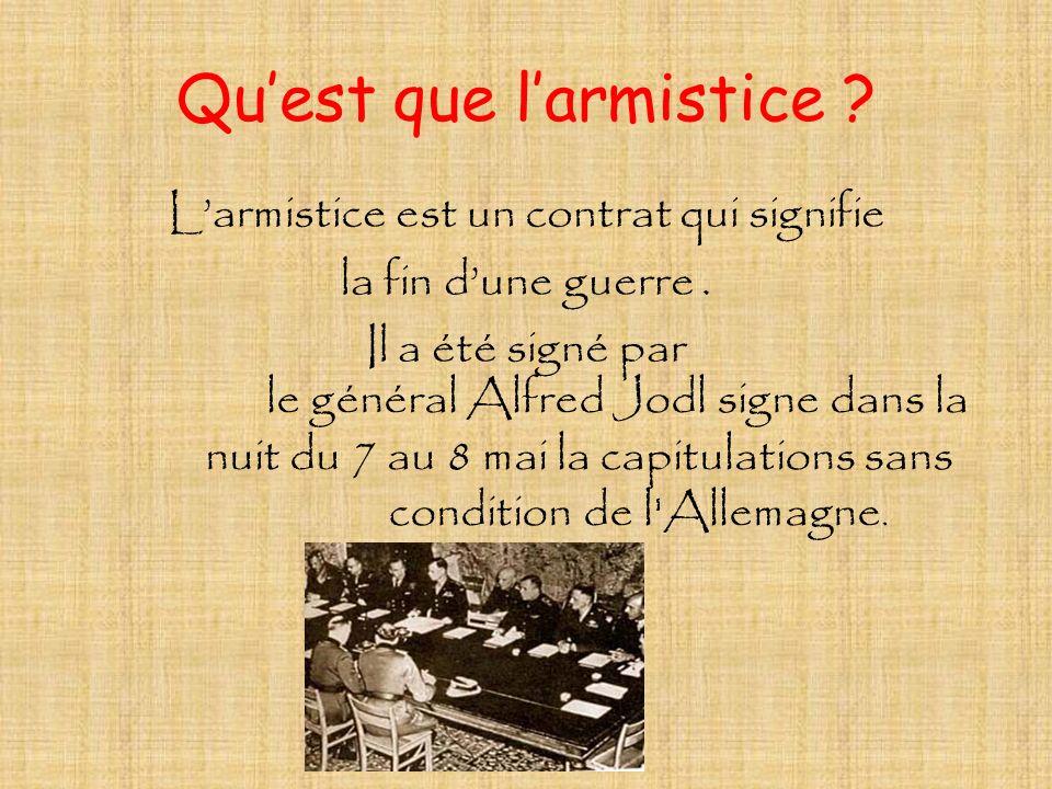 Quest que larmistice ? Larmistice est un contrat qui signifie la fin dune guerre. Il a été signé par le général Alfred Jodl signe dans la nuit du 7 au