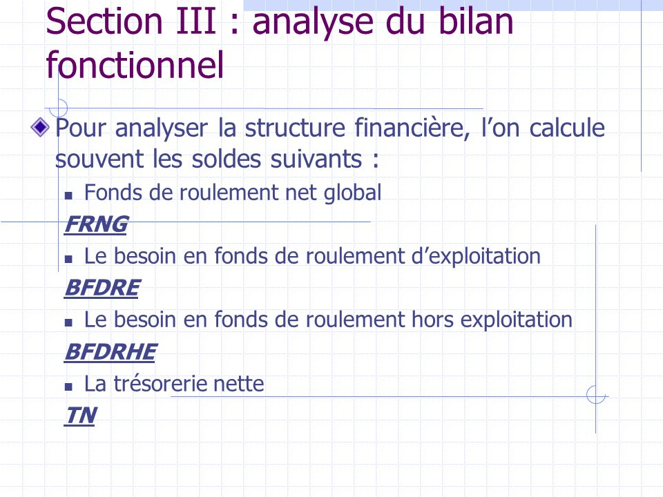 Section III : analyse du bilan fonctionnel Pour analyser la structure financière, lon calcule souvent les soldes suivants : Fonds de roulement net glo