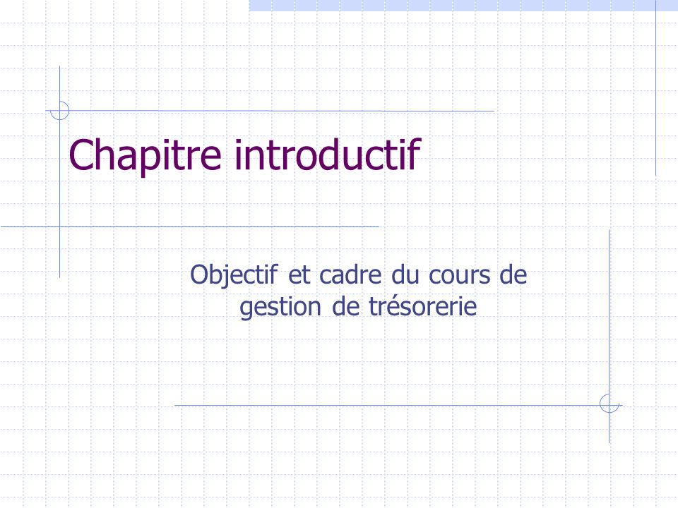Chapitre introductif Objectif et cadre du cours de gestion de trésorerie