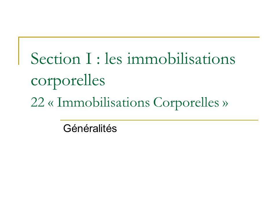Section I : les immobilisations corporelles 22 « Immobilisations Corporelles » Généralités