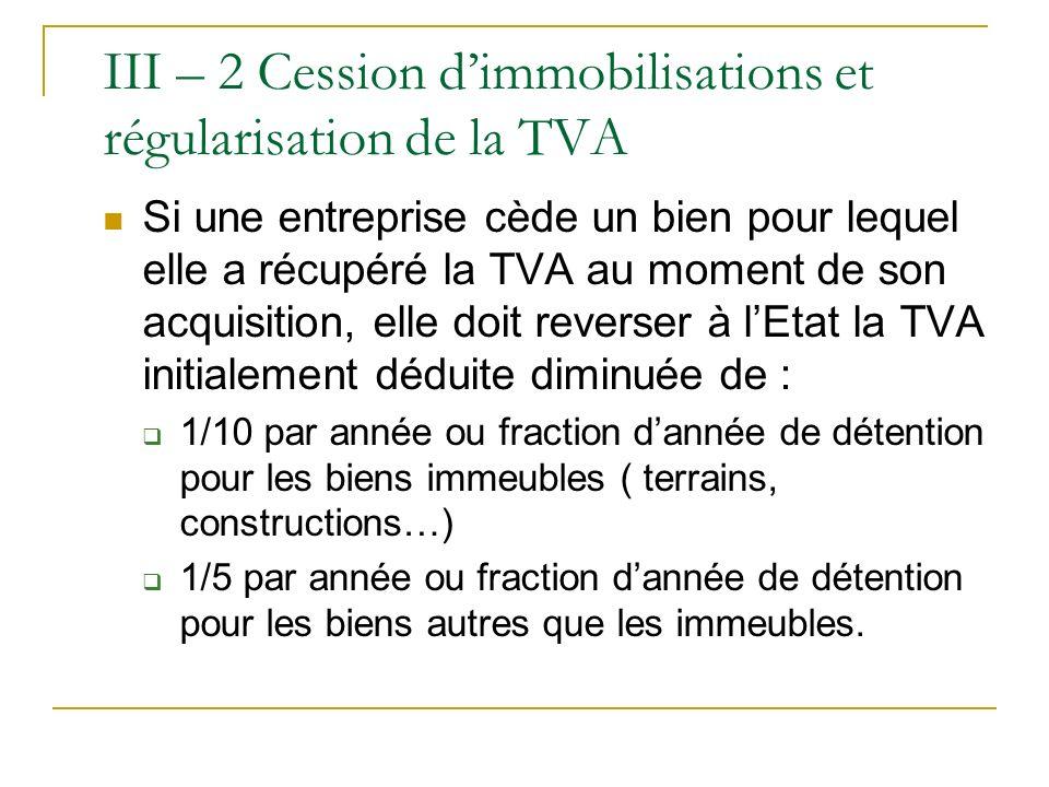 III – 2 Cession dimmobilisations et régularisation de la TVA Si une entreprise cède un bien pour lequel elle a récupéré la TVA au moment de son acquis