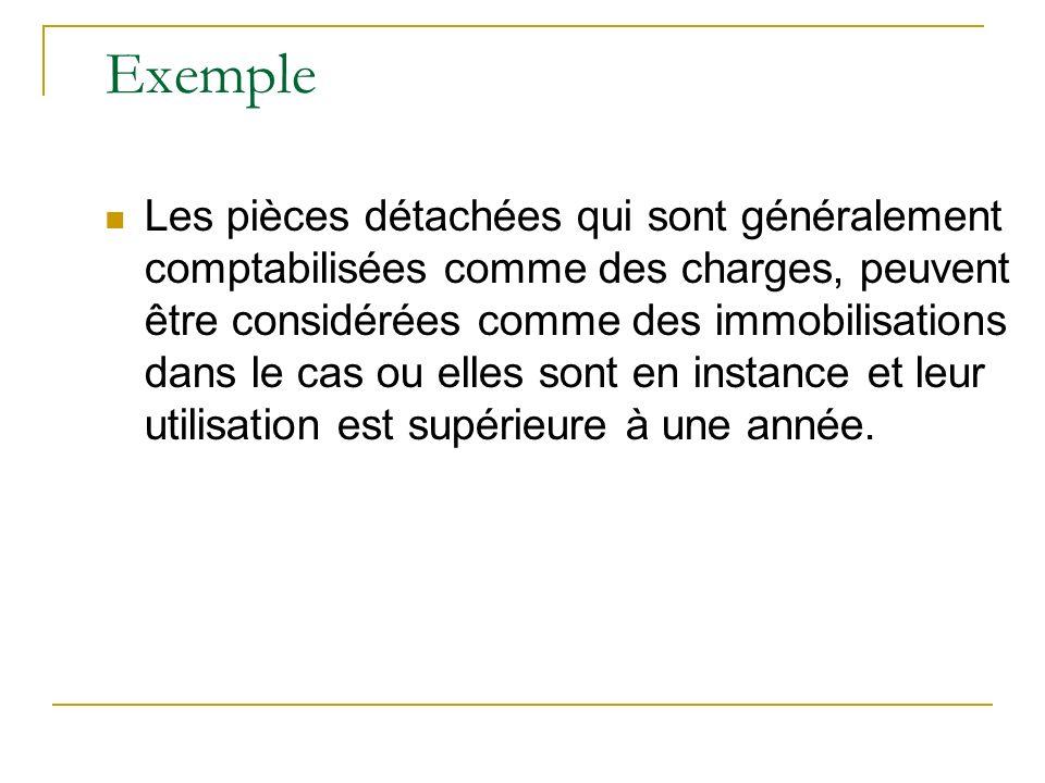 Exemple Les pièces détachées qui sont généralement comptabilisées comme des charges, peuvent être considérées comme des immobilisations dans le cas ou