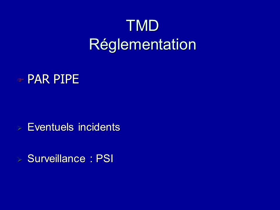 TMD Réglementation PAR PIPE PAR PIPE Eventuels incidents Eventuels incidents Surveillance : PSI Surveillance : PSI