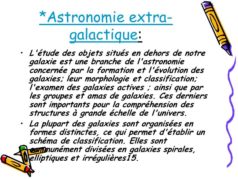 *Astronomie extra- galactique: L'étude des objets situés en dehors de notre galaxie est une branche de l'astronomie concernée par la formation et l'év