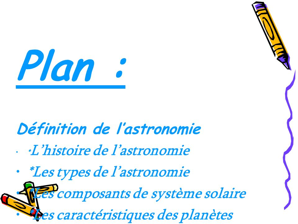 Plan : Définition de lastronomie * Lhistoire de lastronomie *Les types de lastronomie *Les composants de système solaire *Les caractéristiques des pla