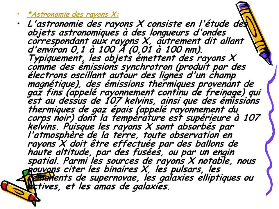 *Astronomie des rayons X: L'astronomie des rayons X consiste en l'étude des objets astronomiques à des longueurs d'ondes correspondant aux rayons X, a