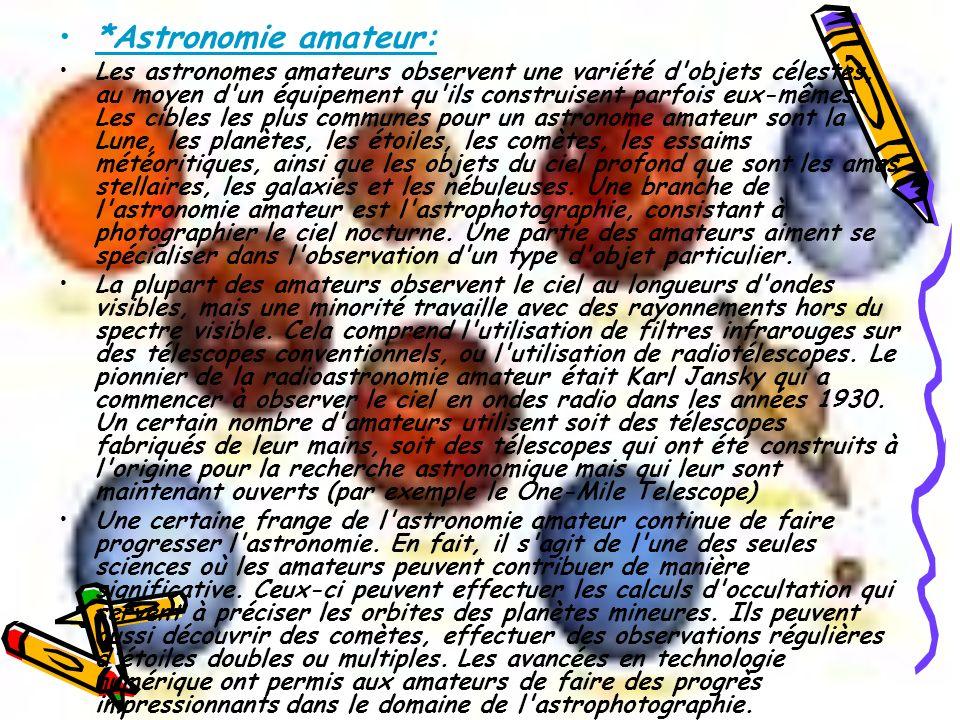 *Astronomie amateur: Les astronomes amateurs observent une variété d'objets célestes, au moyen d'un équipement qu'ils construisent parfois eux-mêmes.