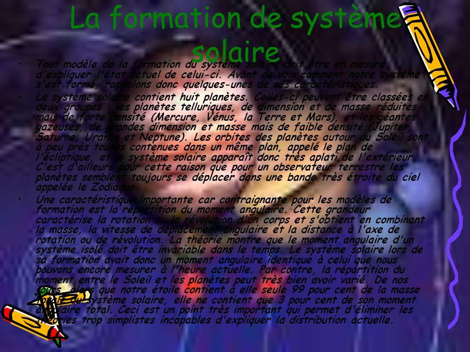 La formation de système solaire Tout modèle de la formation du système solaire doit être en mesure d'expliquer l'état actuel de celui-ci. Avant de voi