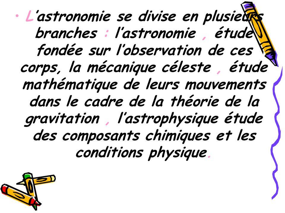 Lastronomie se divise en plusieurs branches : lastronomie, étude fondée sur lobservation de ces corps, la mécanique céleste, étude mathématique de leu