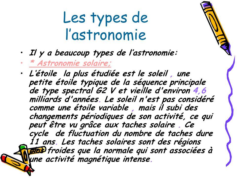 Les types de lastronomie Il y a beaucoup types de lastronomie: * Astronomie solaire; Létoile la plus étudiée est le soleil, une petite étoile typique