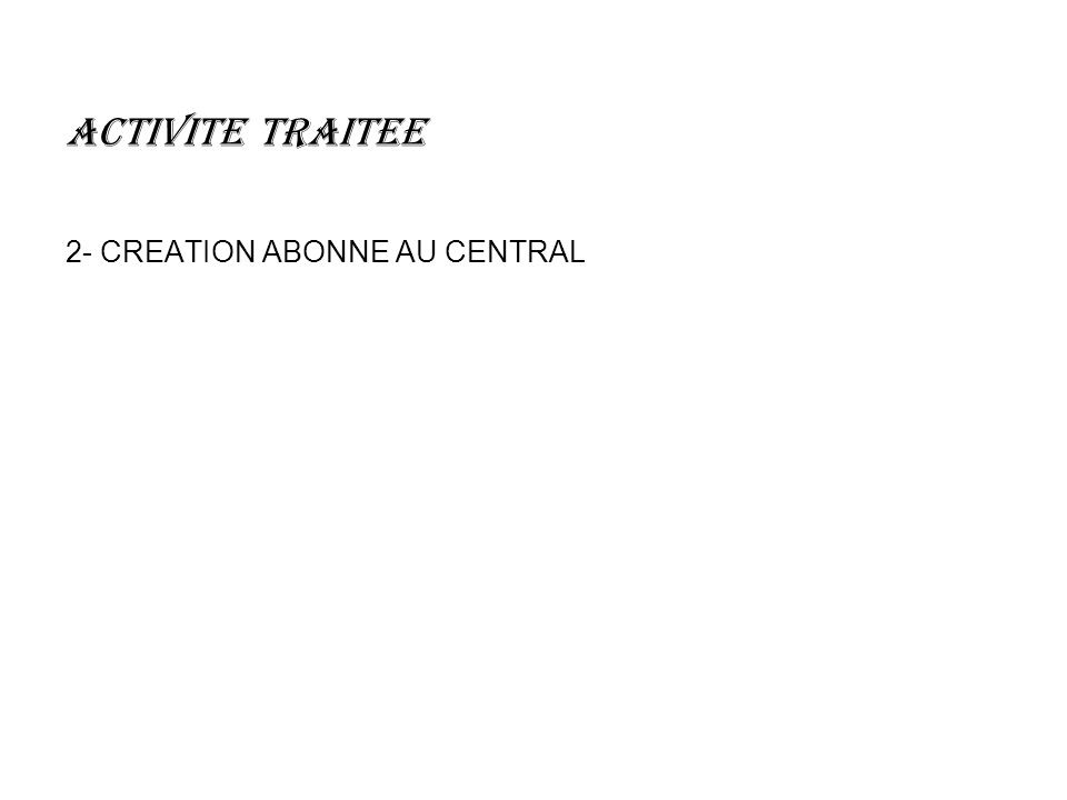 ACTIVITE TRAITEE 2- CREATION ABONNE AU CENTRAL