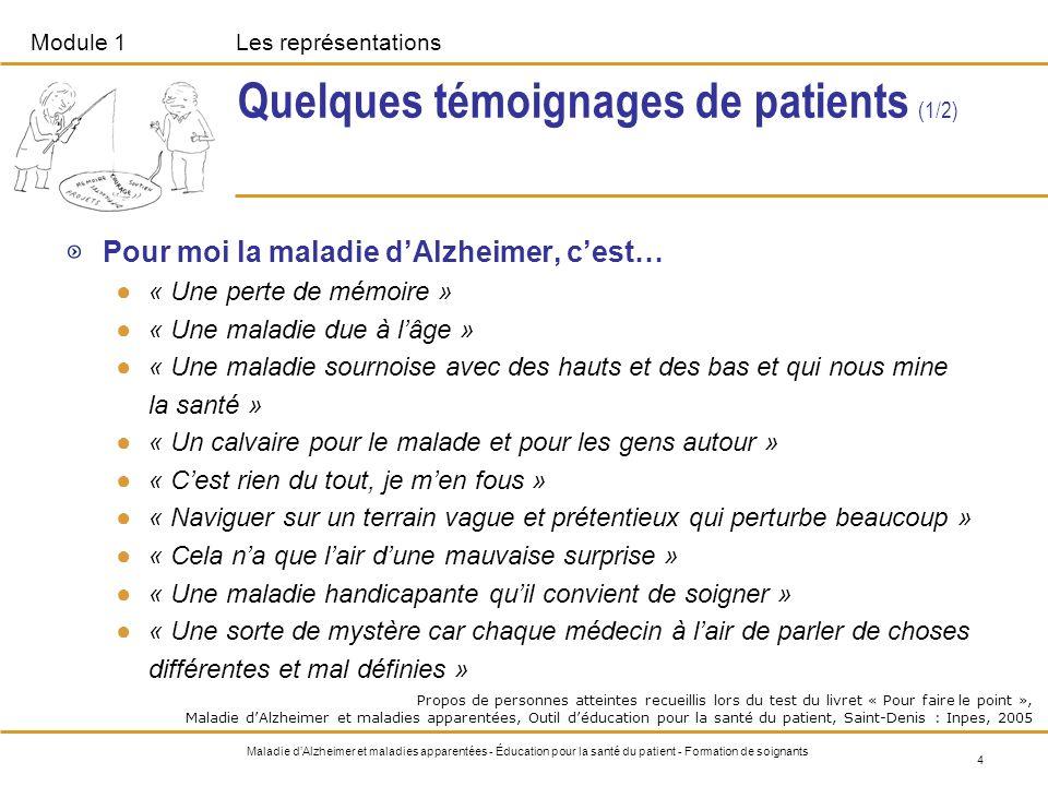 Module 1Les représentations 5 Maladie dAlzheimer et maladies apparentées - Éducation pour la santé du patient - Formation de soignants Quelques témoignages de patients (2/2) « Ma mémoire récente ressemble à un PC dont la fonction de sauvegarde est en panne.