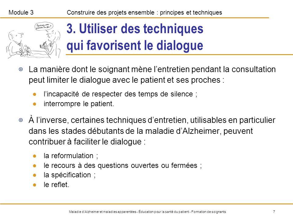 Module 3Construire des projets ensemble : principes et techniques 8Maladie dAlzheimer et maladies apparentées - Éducation pour la santé du patient - Formation de soignants Comment mettre en pratique les techniques qui favorisent le dialogue .
