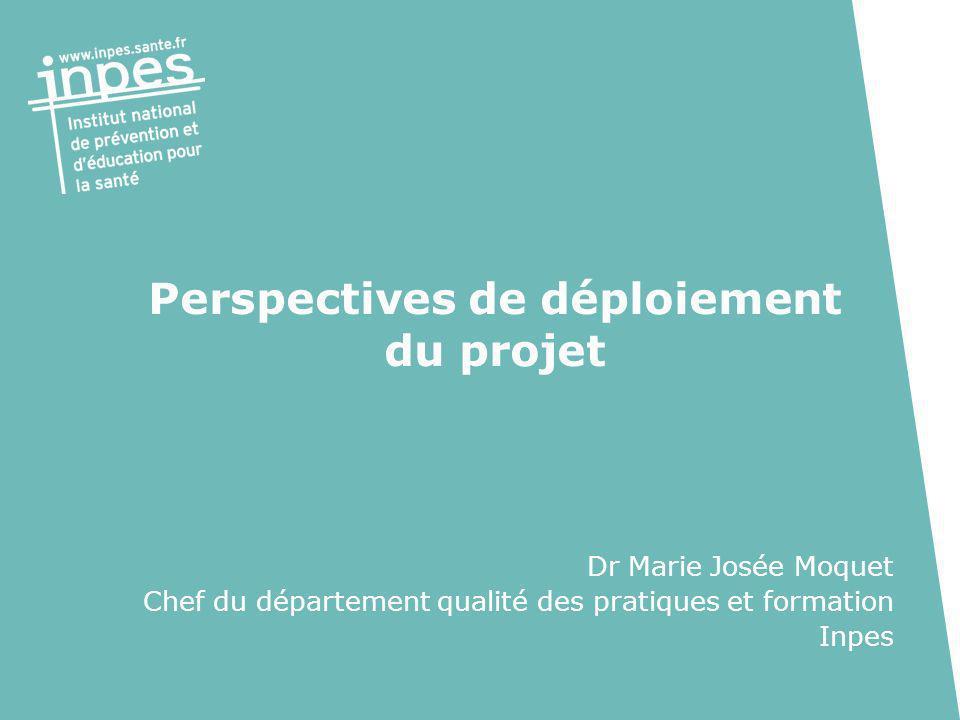 Perspectives de déploiement du projet Dr Marie Josée Moquet Chef du département qualité des pratiques et formation Inpes