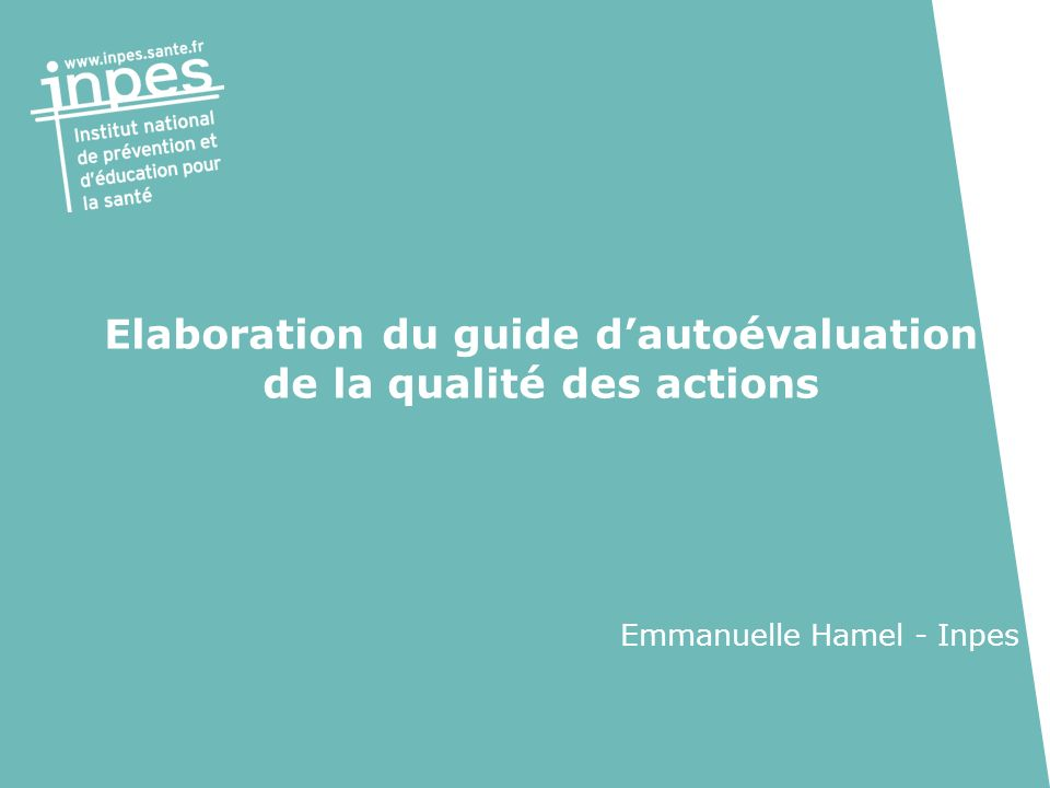 Elaboration du guide dautoévaluation de la qualité des actions Emmanuelle Hamel - Inpes