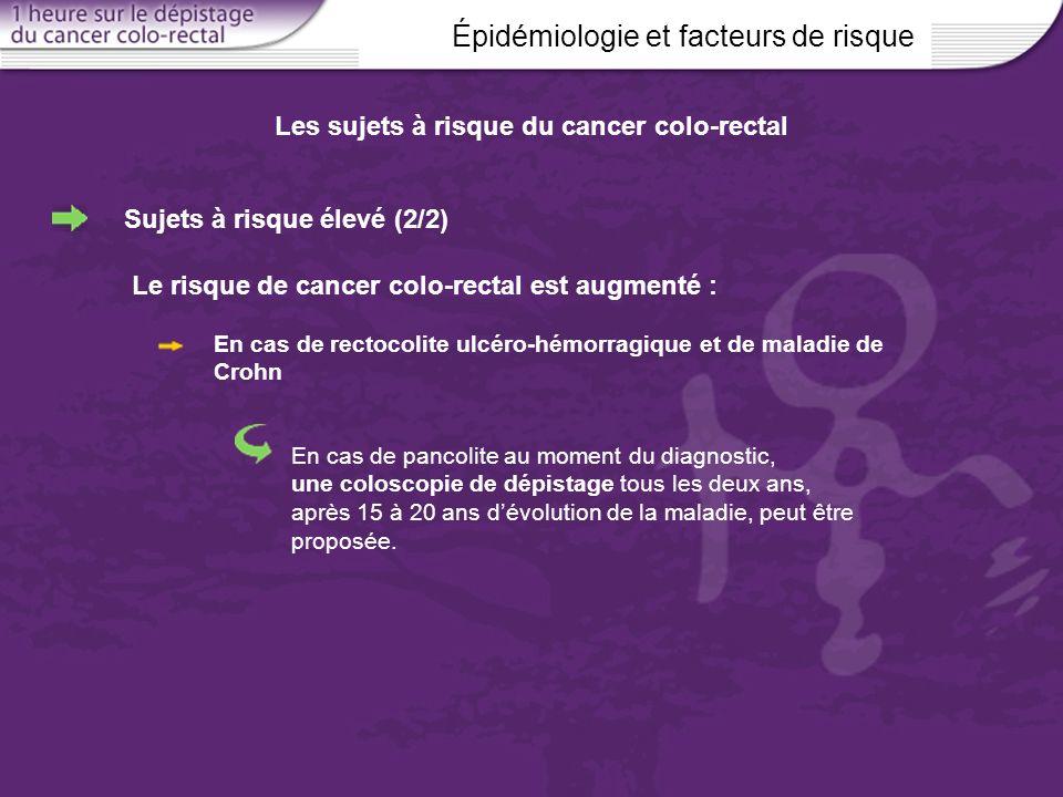 Épidémiologie et facteurs de risque Les sujets à risque du cancer colo-rectal Sujets à risque élevé (2/2) Le risque de cancer colo-rectal est augmenté