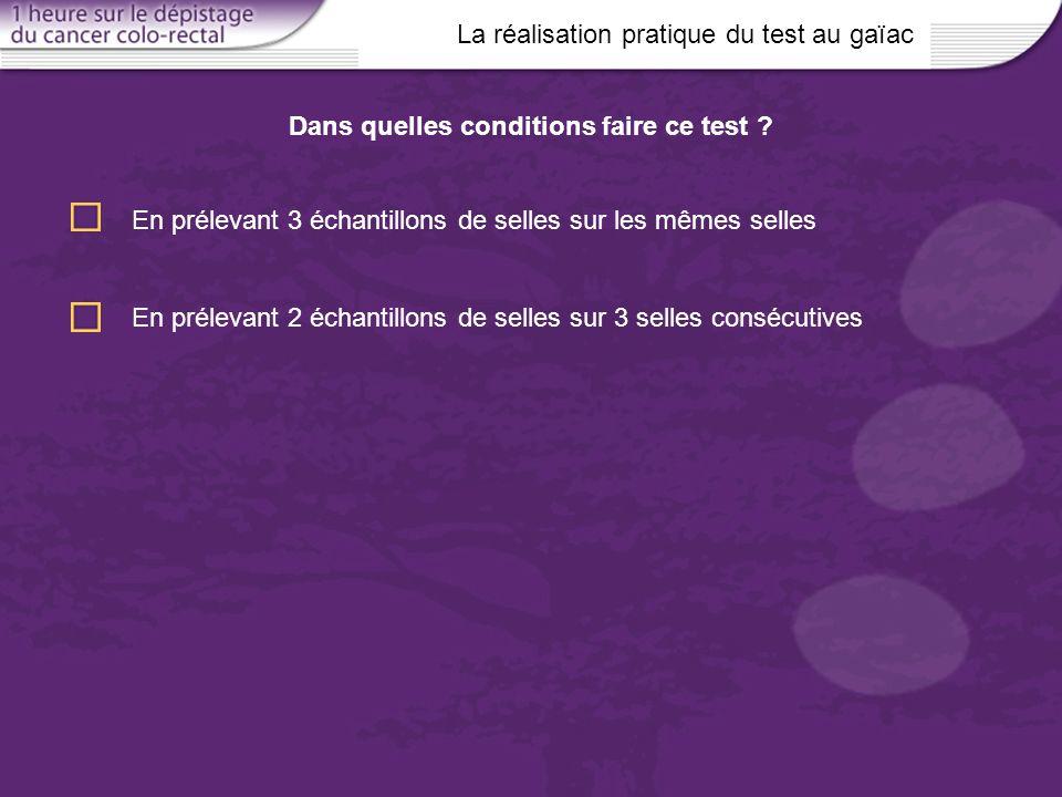 La réalisation pratique du test au gaïac Dans quelles conditions faire ce test ? En prélevant 3 échantillons de selles sur les mêmes selles En préleva