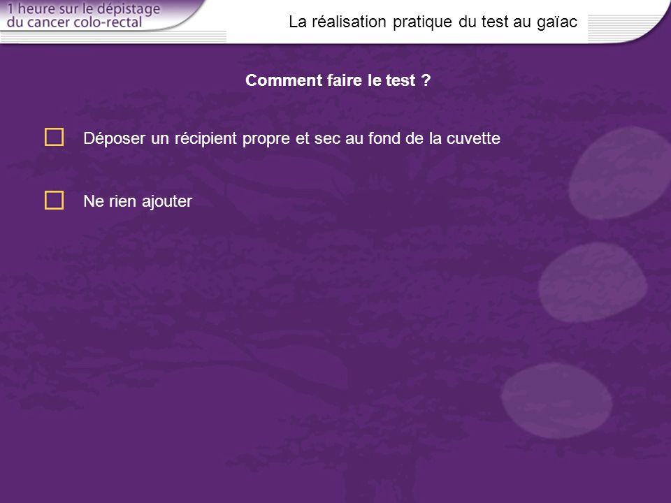 La réalisation pratique du test au gaïac Déposer un récipient propre et sec au fond de la cuvette Comment faire le test ? Ne rien ajouter