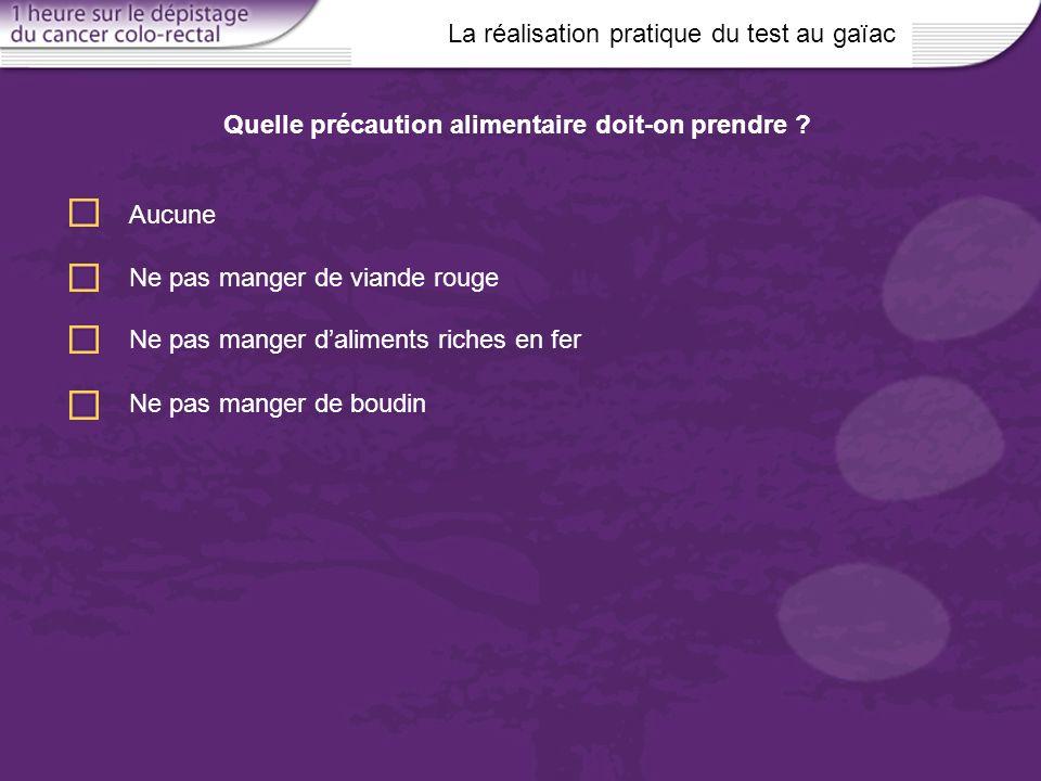 La réalisation pratique du test au gaïac Aucune Quelle précaution alimentaire doit-on prendre ? Ne pas manger de viande rouge Ne pas manger daliments
