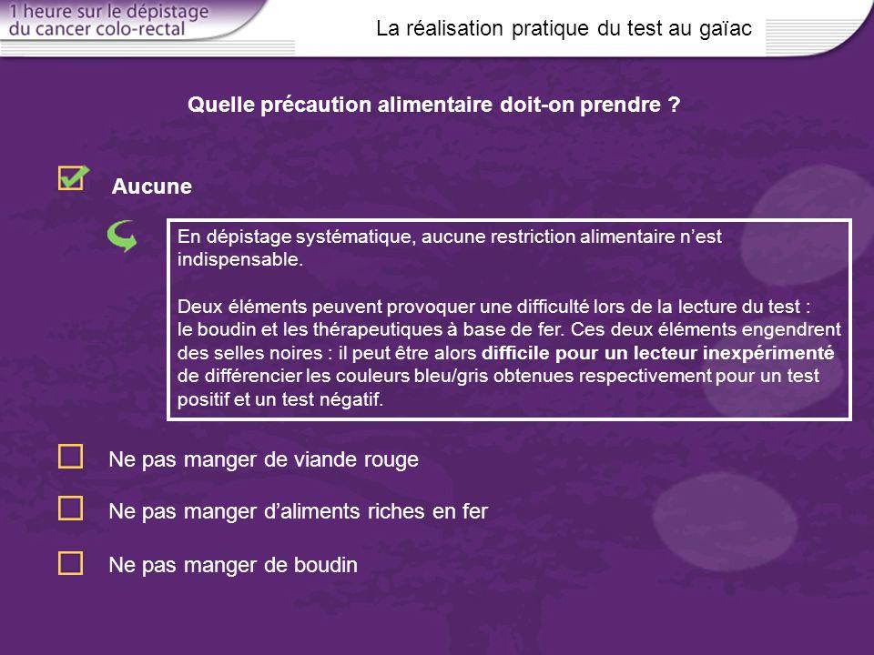 La réalisation pratique du test au gaïac En dépistage systématique, aucune restriction alimentaire nest indispensable. Deux éléments peuvent provoquer