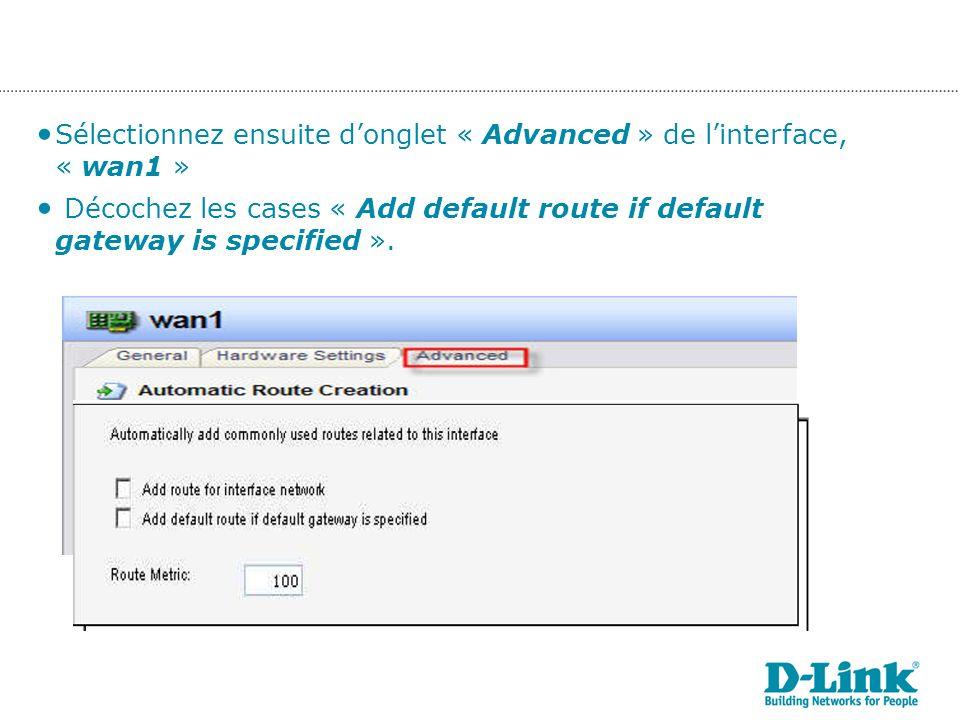 Sélectionnez ensuite donglet « Advanced » de linterface, « wan1 » Décochez les cases « Add default route if default gateway is specified ».