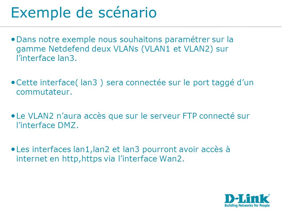 Exemple de scénario Dans notre exemple nous souhaitons paramétrer sur la gamme Netdefend deux VLANs (VLAN1 et VLAN2) sur linterface lan3.