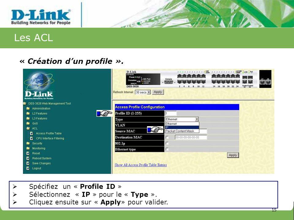 Les ACL « Création dun profile ». Spécifiez un « Profile ID » Sélectionnez « IP » pour le « Type ». Cliquez ensuite sur « Apply» pour valider. 15