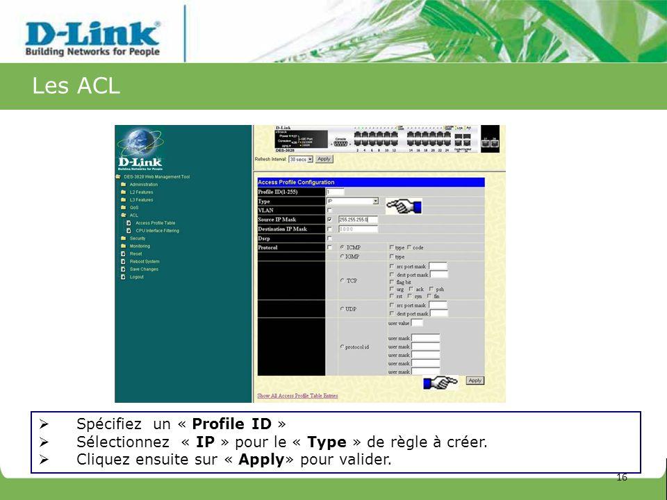 Les ACL Spécifiez un « Profile ID » Sélectionnez « IP » pour le « Type » de règle à créer. Cliquez ensuite sur « Apply» pour valider. 16