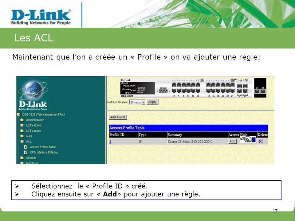 Les ACL Sélectionnez le « Profile ID » créé. Cliquez ensuite sur « Add» pour ajouter une règle. Maintenant que lon a créée un « Profile » on va ajoute