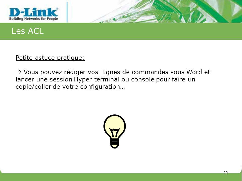 Les ACL 20 Petite astuce pratique: Vous pouvez rédiger vos lignes de commandes sous Word et lancer une session Hyper terminal ou console pour faire un