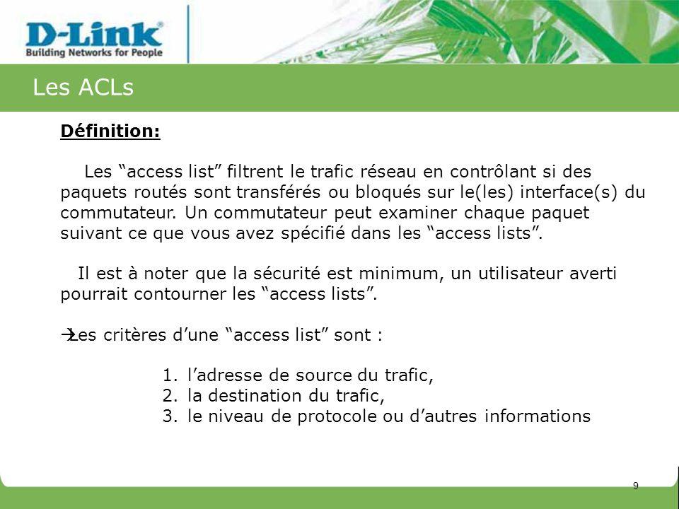 Les ACLs Définition: Les access list filtrent le trafic réseau en contrôlant si des paquets routés sont transférés ou bloqués sur le(les) interface(s)