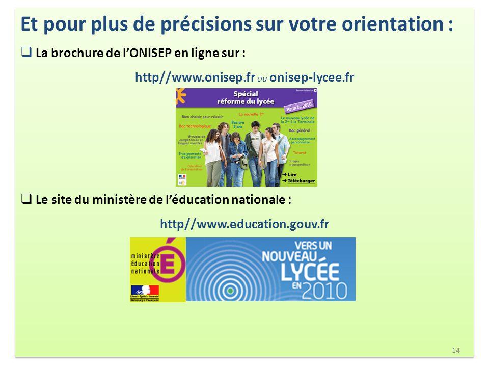 Et pour plus de précisions sur votre orientation : La brochure de lONISEP en ligne sur : http//www.onisep.fr ou onisep-lycee.fr Le site du ministère de léducation nationale : http//www.education.gouv.fr Et pour plus de précisions sur votre orientation : La brochure de lONISEP en ligne sur : http//www.onisep.fr ou onisep-lycee.fr Le site du ministère de léducation nationale : http//www.education.gouv.fr 14