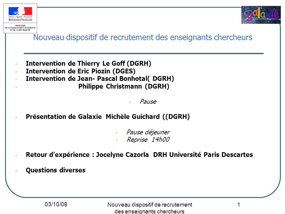 03/10/08 Nouveau dispositif de recrutement des enseignants chercheurs 1 Intervention de Thierry Le Goff (DGRH) Intervention de Eric Piozin (DGES) Inte