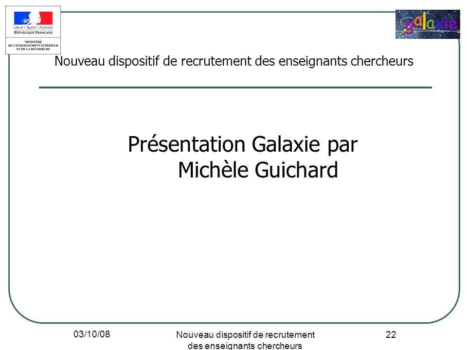 03/10/08 Nouveau dispositif de recrutement des enseignants chercheurs 22 Présentation Galaxie par Michèle Guichard Nouveau dispositif de recrutement d