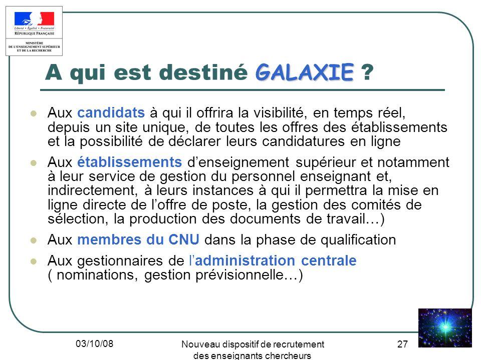 03/10/08 Nouveau dispositif de recrutement des enseignants chercheurs 27 GALAXIE A qui est destiné GALAXIE ? Aux candidats à qui il offrira la visibil