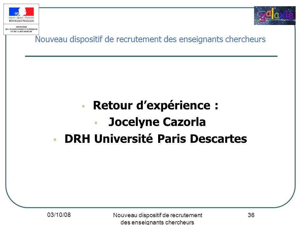 03/10/08 Nouveau dispositif de recrutement des enseignants chercheurs 36 Retour dexpérience : Jocelyne Cazorla DRH Université Paris Descartes Nouveau