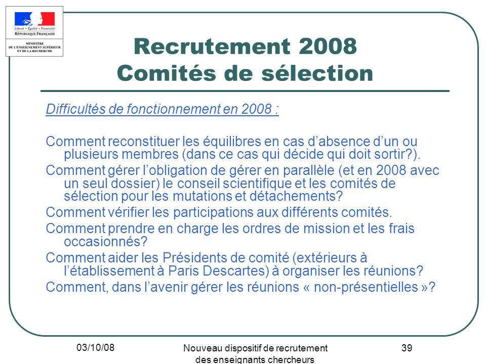 03/10/08 Nouveau dispositif de recrutement des enseignants chercheurs 39 Recrutement 2008 Comités de sélection Difficultés de fonctionnement en 2008 :