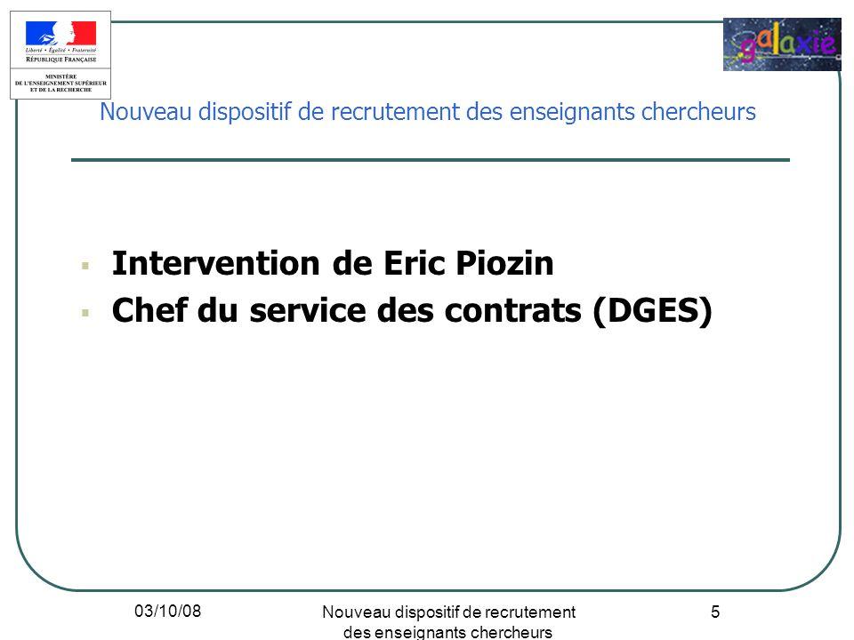 03/10/08 Nouveau dispositif de recrutement des enseignants chercheurs 5 Intervention de Eric Piozin Chef du service des contrats (DGES) Nouveau dispos