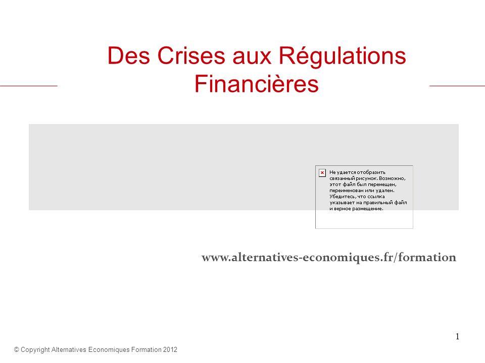 www.alternatives-economiques.fr/formation © Copyright Alternatives Economiques Formation 2012 1 Des Crises aux Régulations Financières