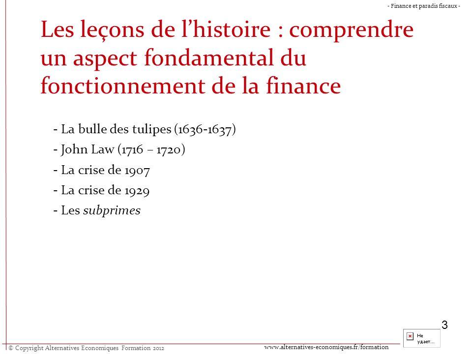 www.alternatives-economiques.fr/formation - Finance et paradis fiscaux - 3 Les leçons de lhistoire : comprendre un aspect fondamental du fonctionnement de la finance - La bulle des tulipes (1636-1637) - John Law (1716 – 1720) - La crise de 1907 - La crise de 1929 - Les subprimes