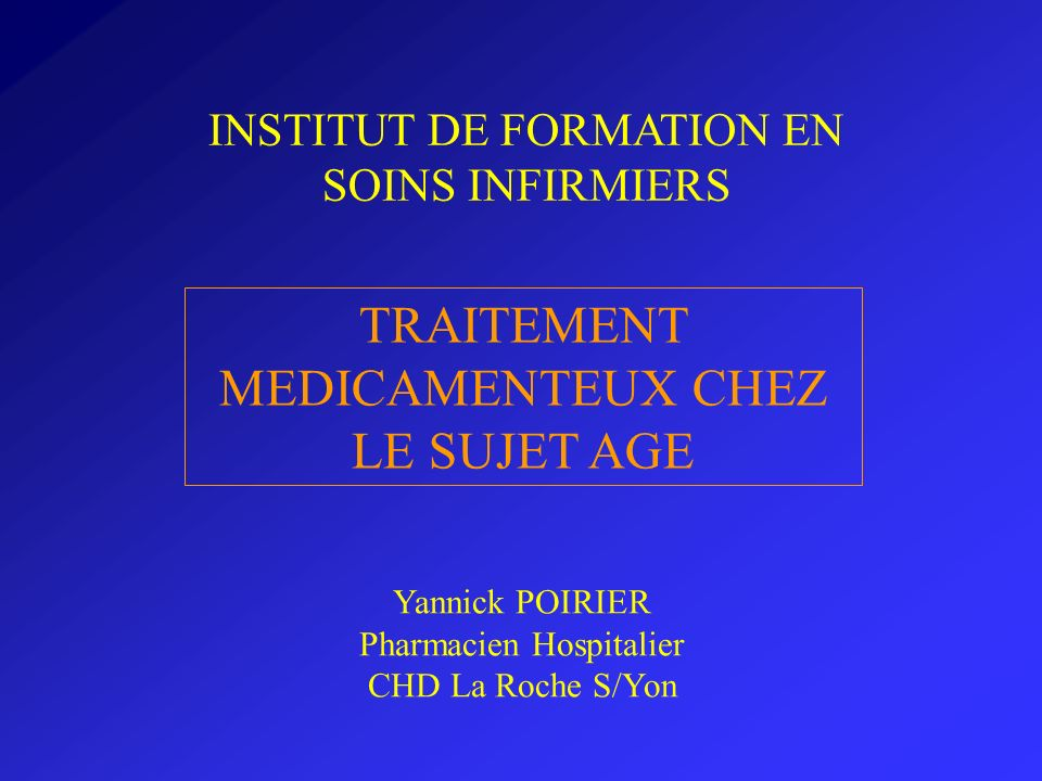 TRAITEMENT MEDICAMENTEUX CHEZ LE SUJET AGE INSTITUT DE FORMATION EN SOINS INFIRMIERS Yannick POIRIER Pharmacien Hospitalier CHD La Roche S/Yon