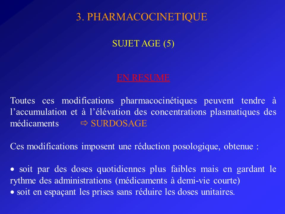 3. PHARMACOCINETIQUE SUJET AGE (5) EN RESUME Toutes ces modifications pharmacocinétiques peuvent tendre à laccumulation et à lélévation des concentrat