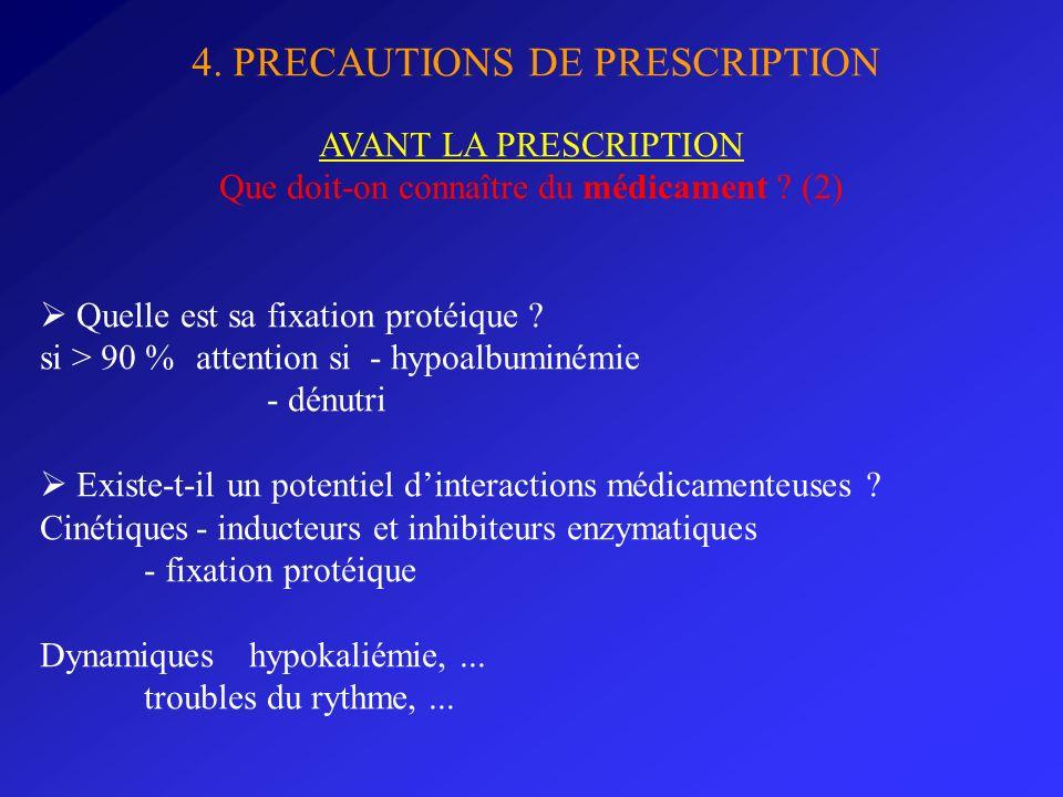 4. PRECAUTIONS DE PRESCRIPTION AVANT LA PRESCRIPTION Que doit-on connaître du médicament ? (2) Quelle est sa fixation protéique ? si > 90 % attention