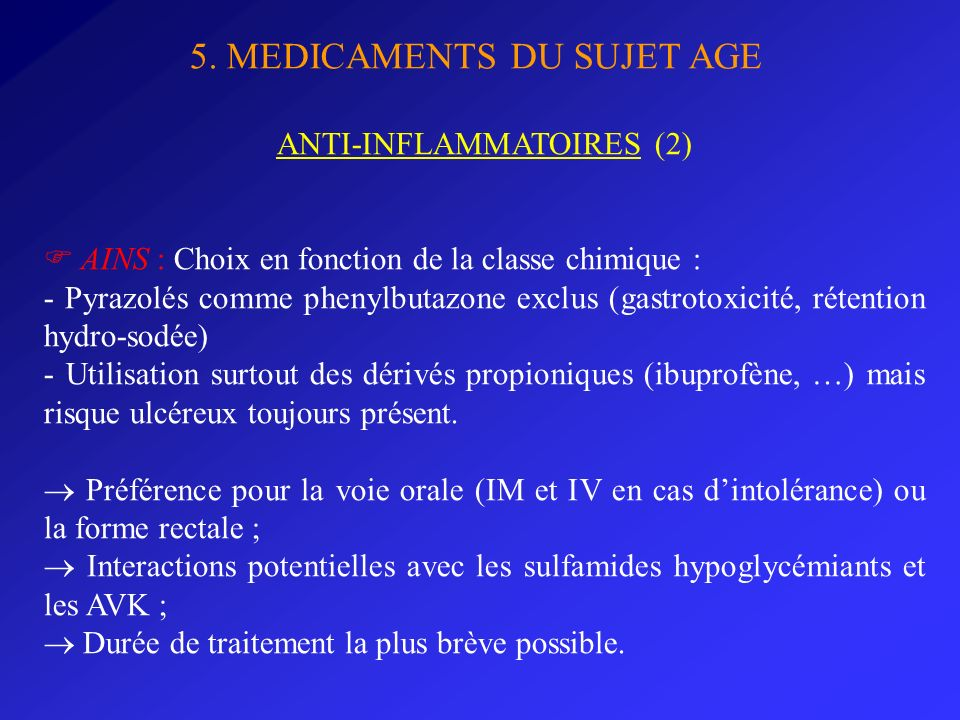 5. MEDICAMENTS DU SUJET AGE ANTI-INFLAMMATOIRES (2) AINS : Choix en fonction de la classe chimique : - Pyrazolés comme phenylbutazone exclus (gastroto