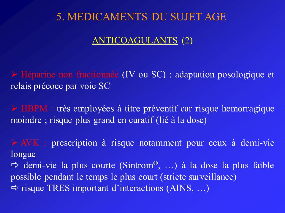 5. MEDICAMENTS DU SUJET AGE ANTICOAGULANTS (2) Héparine non fractionnée (IV ou SC) : adaptation posologique et relais précoce par voie SC HBPM : très